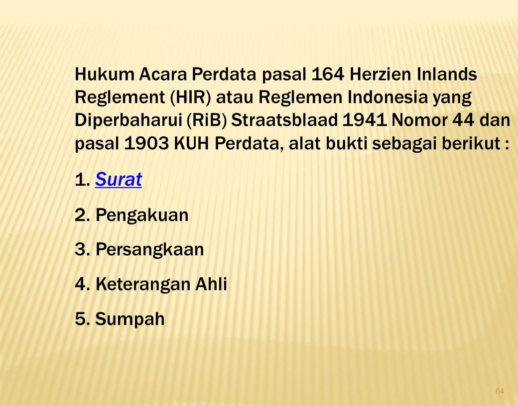 Hukum Acara Perdata pasal 164 Herzien Inlands Reglement (HIR) atau Reglemen Indonesia yang Diperbaharui (RiB) Straatsblaad 1941 Nomor 44 dan pasal 1903 KUH Perdata, alat bukti sebagai berikut :