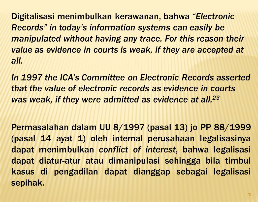 Digitalisasi menimbulkan kerawanan, bahwa Electronic Records in today's information systems can easily be manipulated without having any trace. For this reason their value as evidence in courts is weak, if they are accepted at all.