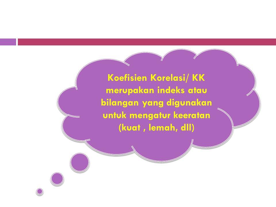 Koefisien Korelasi/ KK merupakan indeks atau bilangan yang digunakan untuk mengatur keeratan (kuat , lemah, dll)