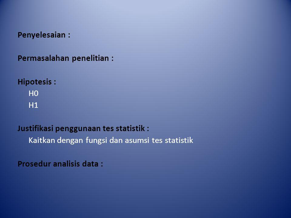 Penyelesaian : Permasalahan penelitian : Hipotesis : H0 H1 Justifikasi penggunaan tes statistik : Kaitkan dengan fungsi dan asumsi tes statistik Prosedur analisis data :