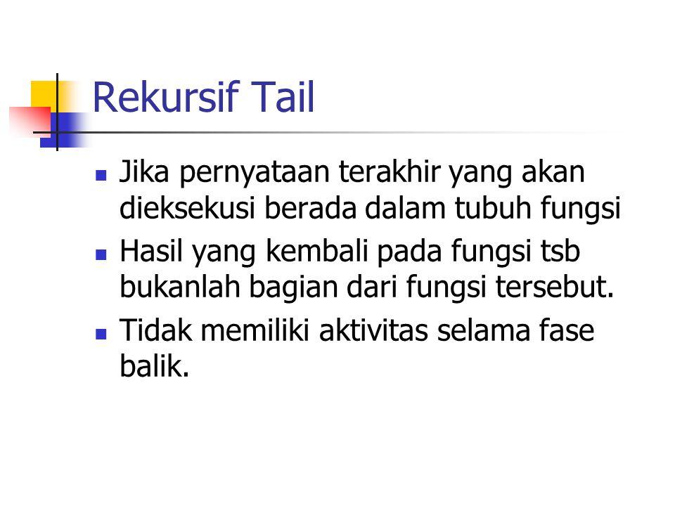 Rekursif Tail Jika pernyataan terakhir yang akan dieksekusi berada dalam tubuh fungsi.