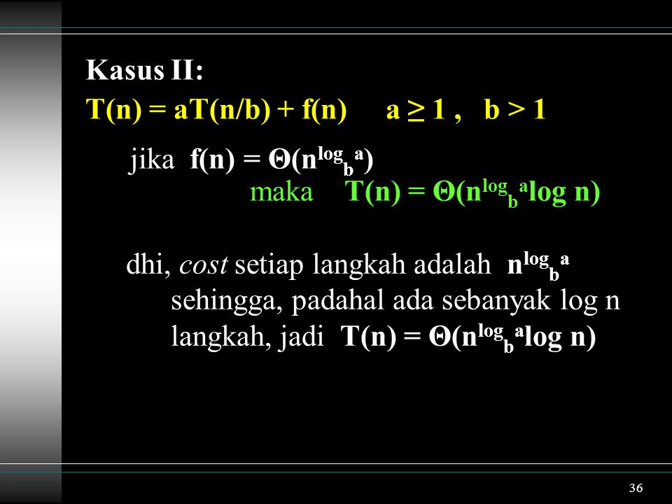 Kasus II: T(n) = aT(n/b) + f(n) a ≥ 1 , b > 1. jika f(n) = Θ(nlogba) maka T(n) = Θ(nlogbalog n)