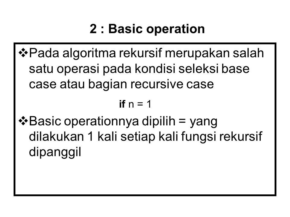 2 : Basic operation Pada algoritma rekursif merupakan salah satu operasi pada kondisi seleksi base case atau bagian recursive case.
