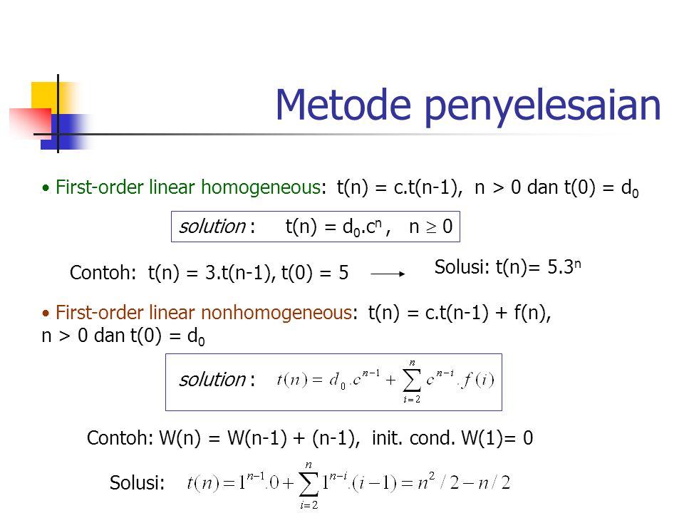 Metode penyelesaian First-order linear homogeneous: t(n) = c.t(n-1), n > 0 dan t(0) = d0. solution : t(n) = d0.cn , n  0.