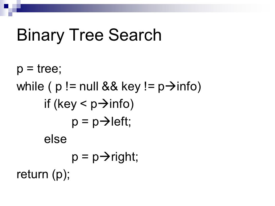 Binary Tree Search p = tree; while ( p != null && key != pinfo)