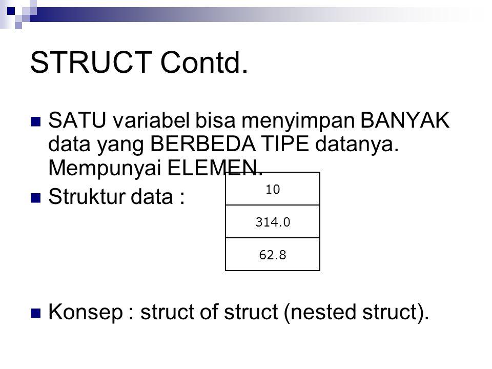 STRUCT Contd. SATU variabel bisa menyimpan BANYAK data yang BERBEDA TIPE datanya. Mempunyai ELEMEN.