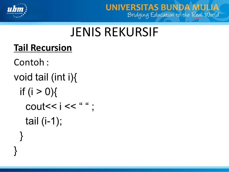 JENIS REKURSIF Tail Recursion Contoh : void tail (int i){ if (i > 0){ cout<< i << ; tail (i-1); }