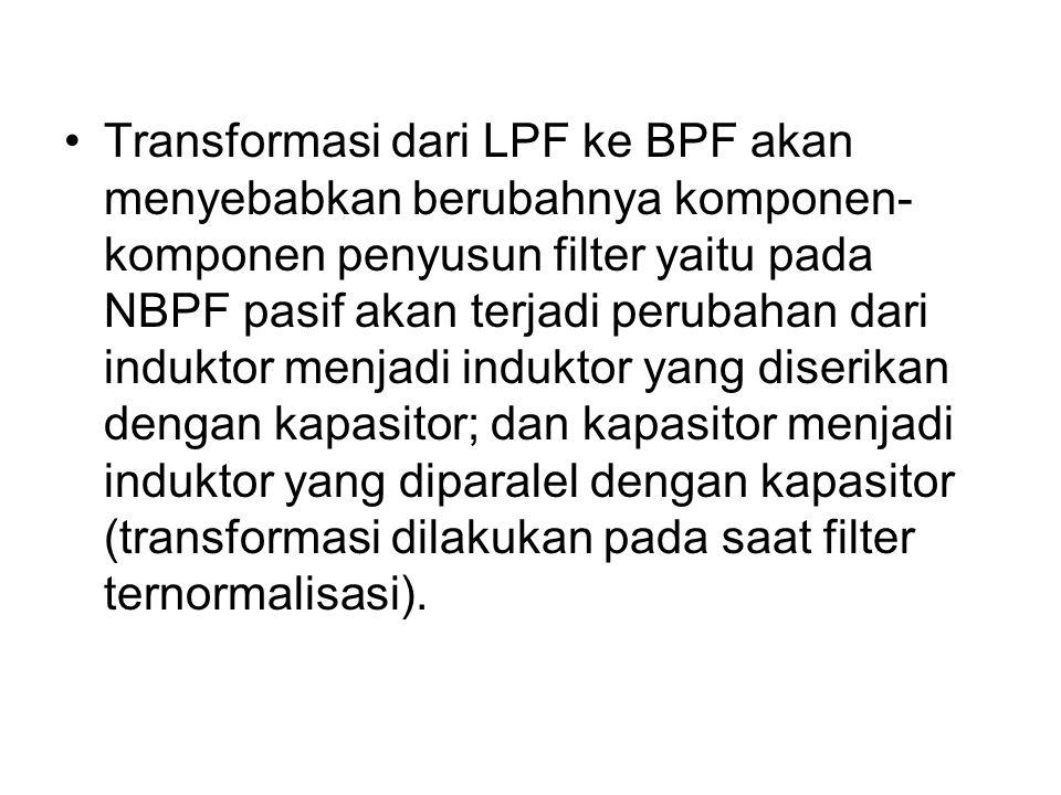 Transformasi dari LPF ke BPF akan menyebabkan berubahnya komponen-komponen penyusun filter yaitu pada NBPF pasif akan terjadi perubahan dari induktor menjadi induktor yang diserikan dengan kapasitor; dan kapasitor menjadi induktor yang diparalel dengan kapasitor (transformasi dilakukan pada saat filter ternormalisasi).