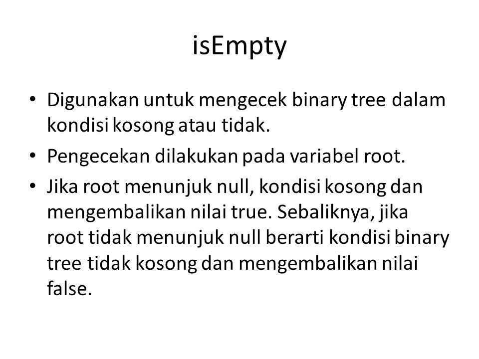isEmpty Digunakan untuk mengecek binary tree dalam kondisi kosong atau tidak. Pengecekan dilakukan pada variabel root.