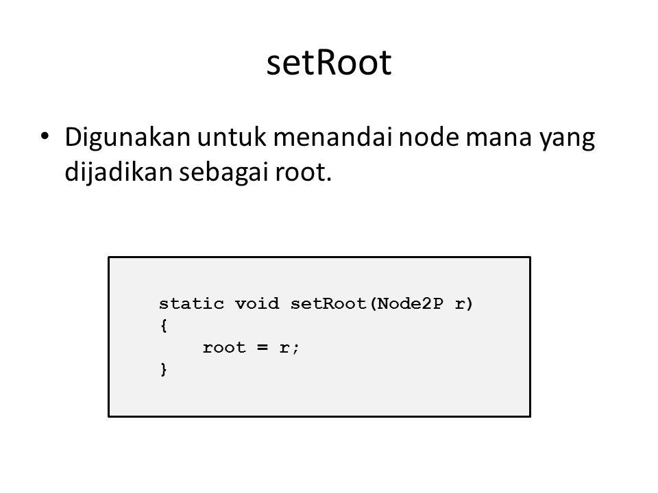 setRoot Digunakan untuk menandai node mana yang dijadikan sebagai root. static void setRoot(Node2P r)