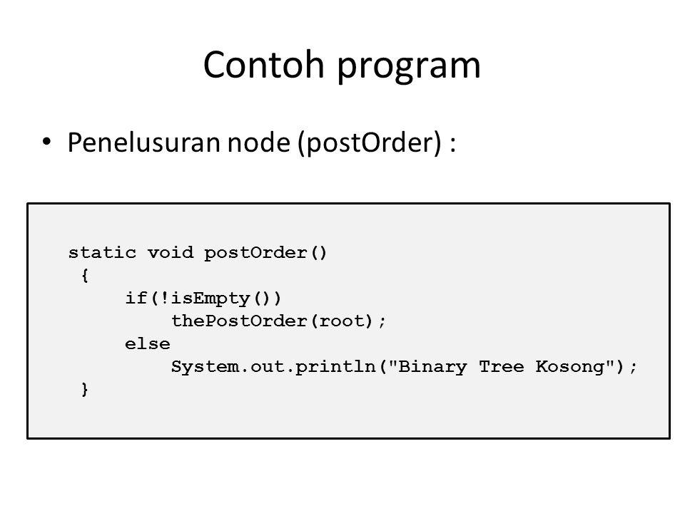Contoh program Penelusuran node (postOrder) : static void postOrder()