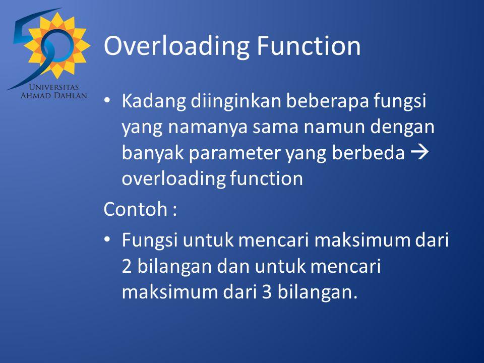 Overloading Function Kadang diinginkan beberapa fungsi yang namanya sama namun dengan banyak parameter yang berbeda  overloading function.