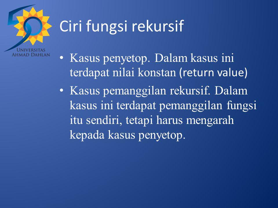 Ciri fungsi rekursif Kasus penyetop. Dalam kasus ini terdapat nilai konstan (return value)