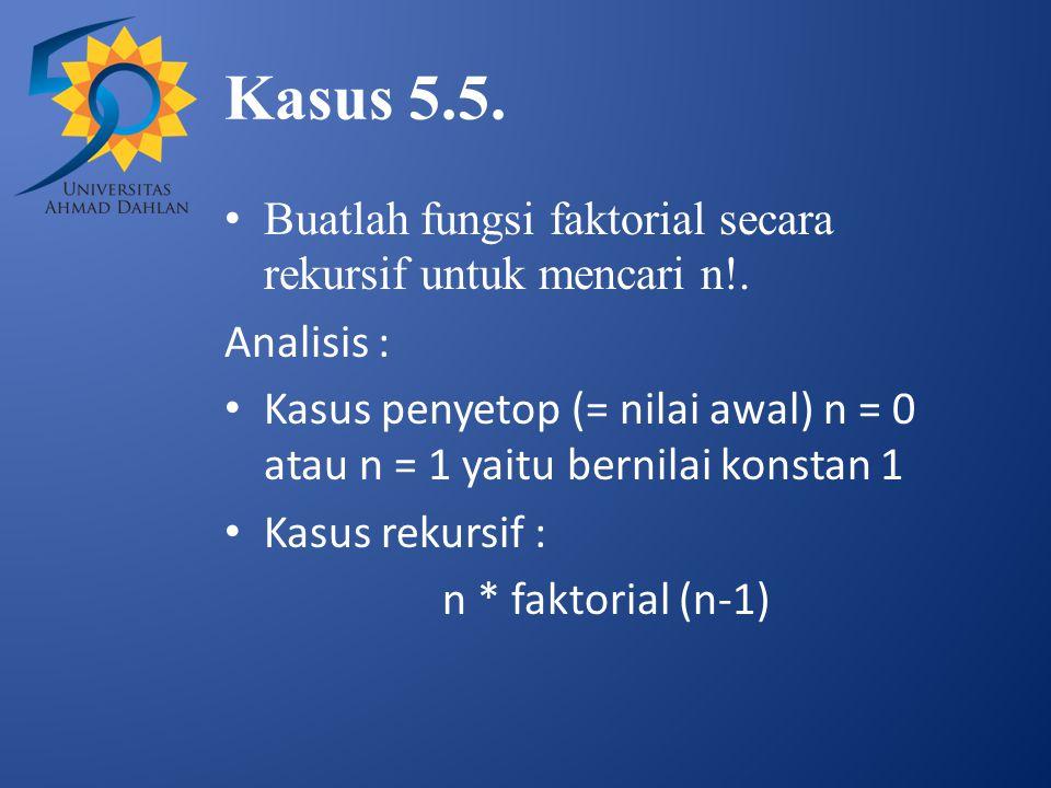 Kasus 5.5. Buatlah fungsi faktorial secara rekursif untuk mencari n!.