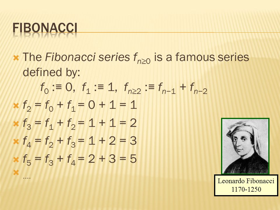 Fibonacci The Fibonacci series fn≥0 is a famous series defined by: f0 :≡ 0, f1 :≡ 1, fn≥2 :≡ fn−1 + fn−2.