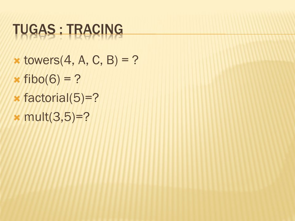 Tugas : TRACING towers(4, A, C, B) = fibo(6) = factorial(5)=
