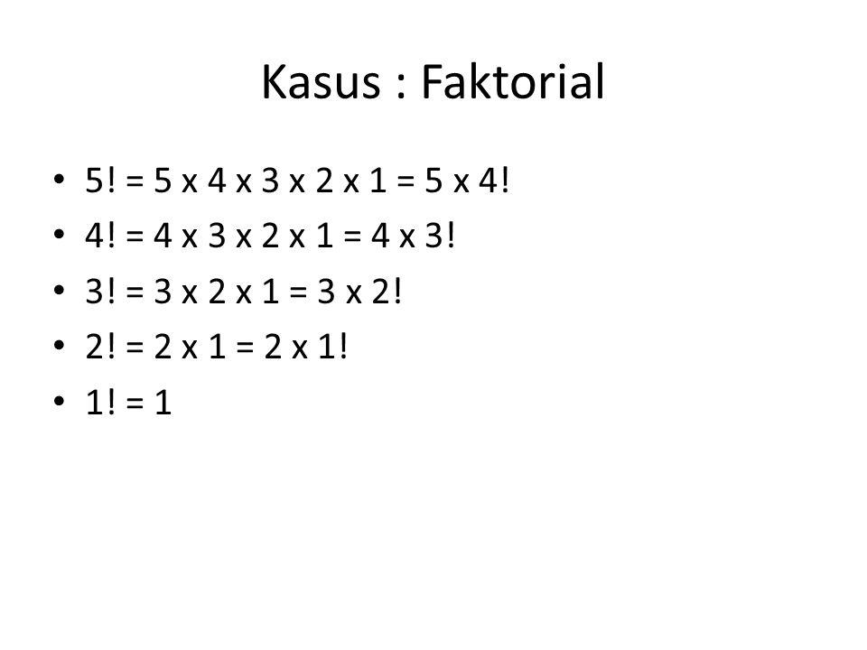Kasus : Faktorial 5! = 5 x 4 x 3 x 2 x 1 = 5 x 4!