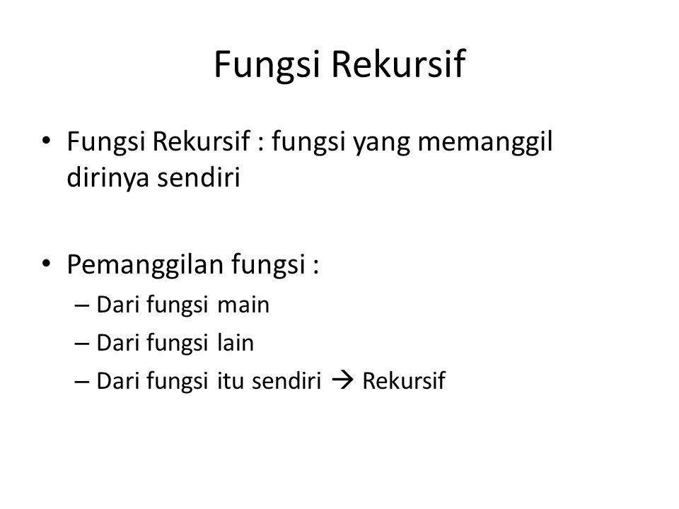 Fungsi Rekursif Fungsi Rekursif : fungsi yang memanggil dirinya sendiri. Pemanggilan fungsi : Dari fungsi main.