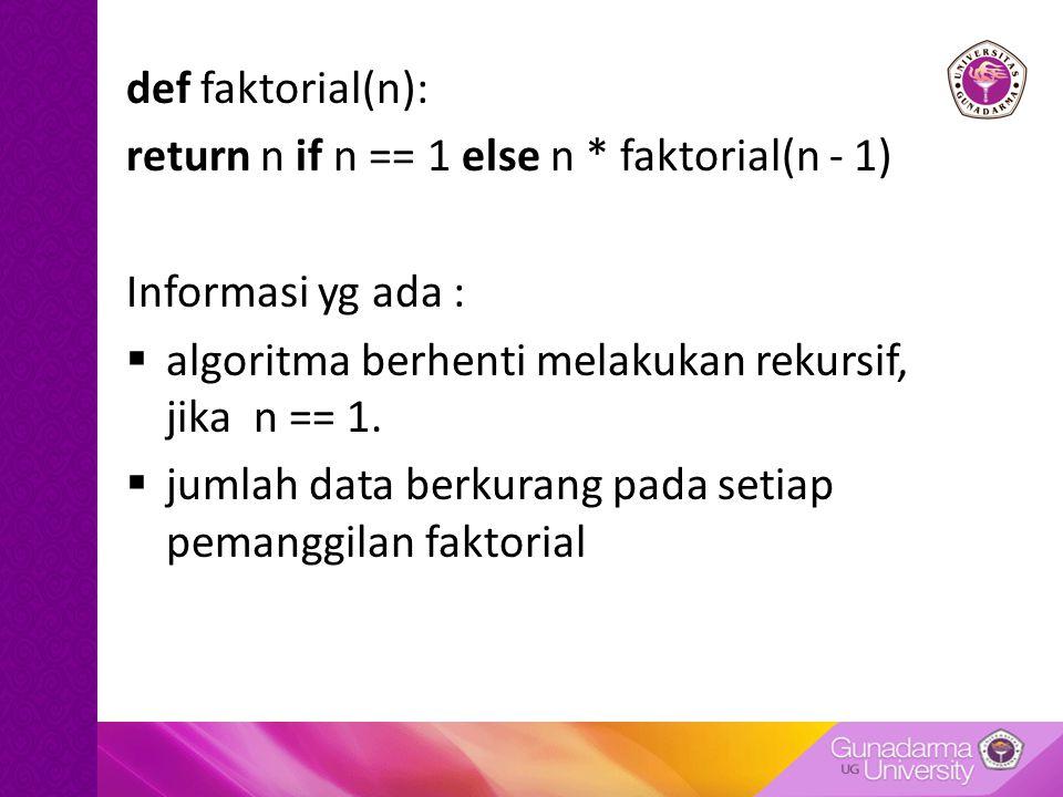def faktorial(n): return n if n == 1 else n * faktorial(n - 1) Informasi yg ada : algoritma berhenti melakukan rekursif, jika n == 1.