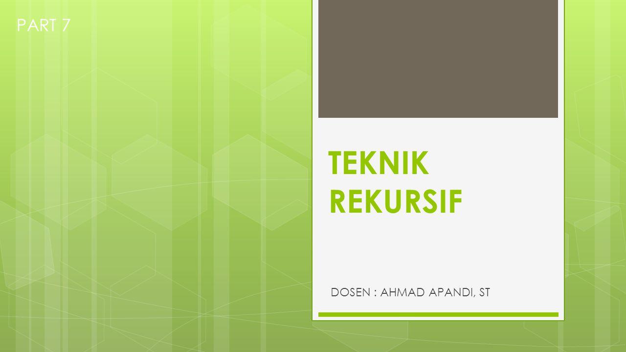 PART 7 TEKNIK REKURSIF DOSEN : AHMAD APANDI, ST