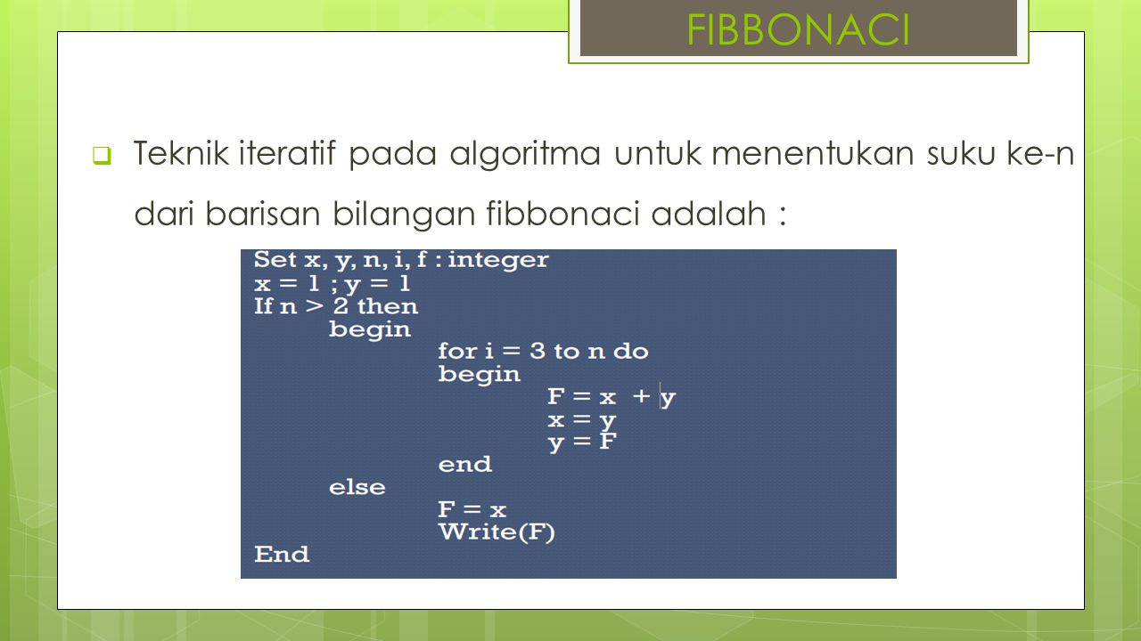 FIBBONACI Teknik iteratif pada algoritma untuk menentukan suku ke-n dari barisan bilangan fibbonaci adalah :