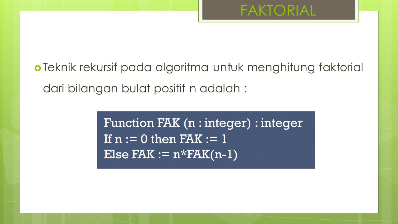 FAKTORIAL Teknik rekursif pada algoritma untuk menghitung faktorial dari bilangan bulat positif n adalah :