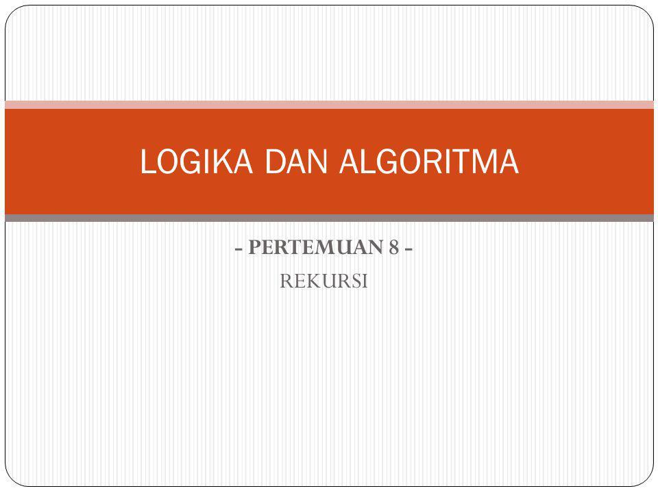 LOGIKA DAN ALGORITMA - PERTEMUAN 8 - REKURSI