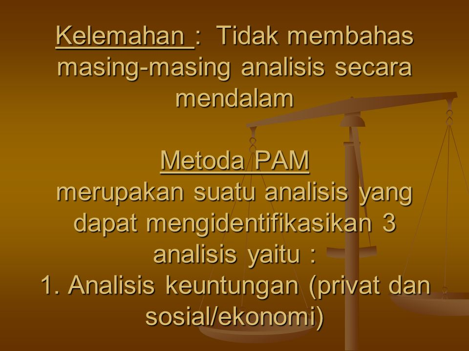 Kelemahan : Tidak membahas masing-masing analisis secara mendalam Metoda PAM merupakan suatu analisis yang dapat mengidentifikasikan 3 analisis yaitu : 1.