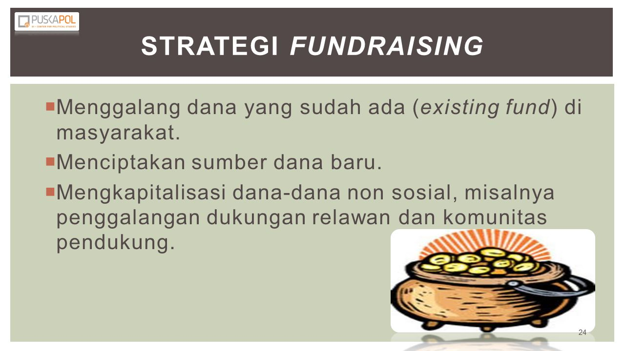 Strategi Fundraising Menggalang dana yang sudah ada (existing fund) di masyarakat. Menciptakan sumber dana baru.