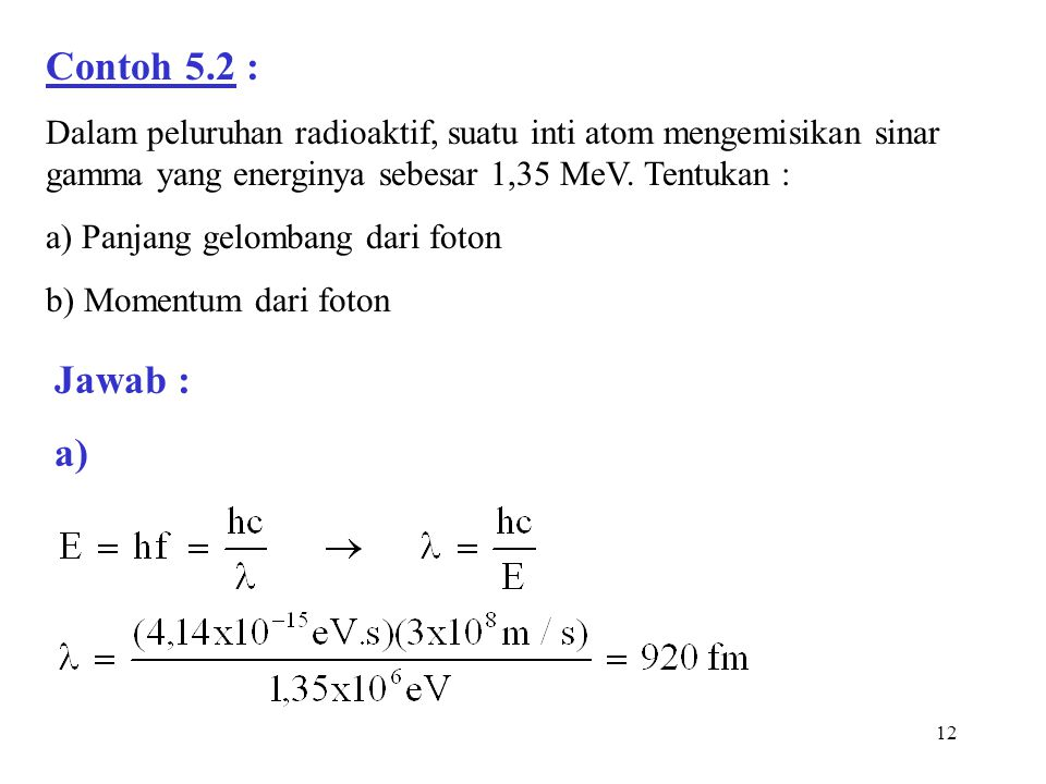 Contoh 5.2 : Dalam peluruhan radioaktif, suatu inti atom mengemisikan sinar gamma yang energinya sebesar 1,35 MeV. Tentukan :
