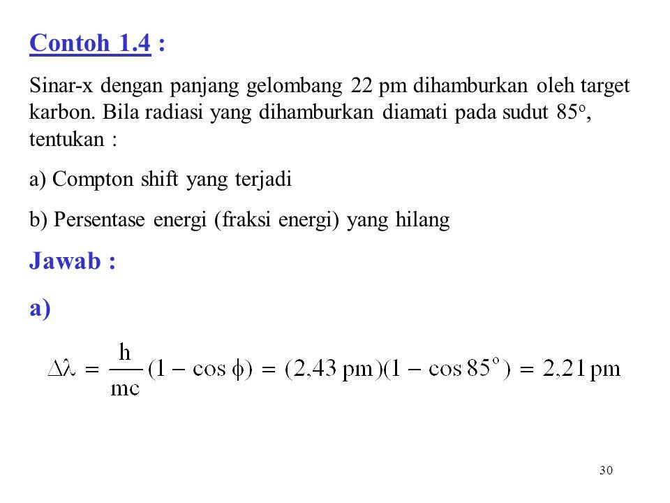 Contoh 1.4 : Sinar-x dengan panjang gelombang 22 pm dihamburkan oleh target karbon. Bila radiasi yang dihamburkan diamati pada sudut 85o, tentukan :