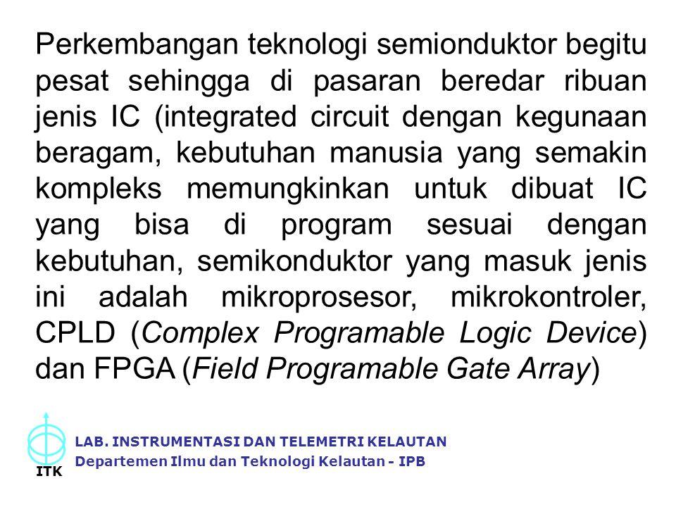 Perkembangan teknologi semionduktor begitu pesat sehingga di pasaran beredar ribuan jenis IC (integrated circuit dengan kegunaan beragam, kebutuhan manusia yang semakin kompleks memungkinkan untuk dibuat IC yang bisa di program sesuai dengan kebutuhan, semikonduktor yang masuk jenis ini adalah mikroprosesor, mikrokontroler, CPLD (Complex Programable Logic Device) dan FPGA (Field Programable Gate Array)