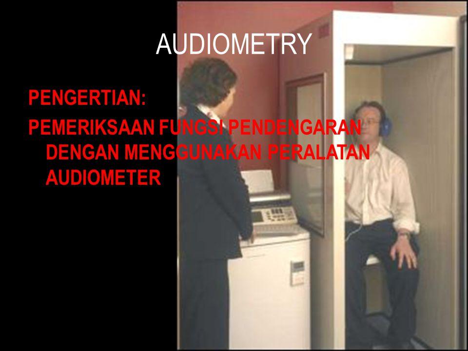 AUDIOMETRY PENGERTIAN: PEMERIKSAAN FUNGSI PENDENGARAN DENGAN MENGGUNAKAN PERALATAN AUDIOMETER
