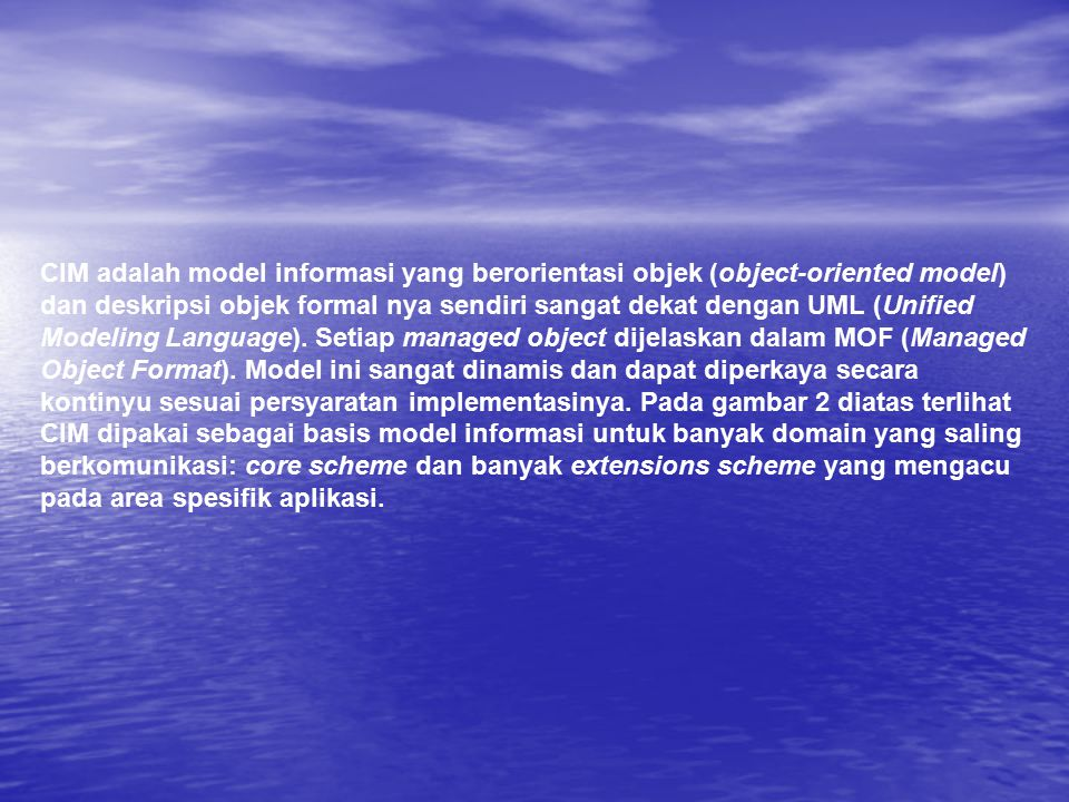 CIM adalah model informasi yang berorientasi objek (object-oriented model) dan deskripsi objek formal nya sendiri sangat dekat dengan UML (Unified Modeling Language).