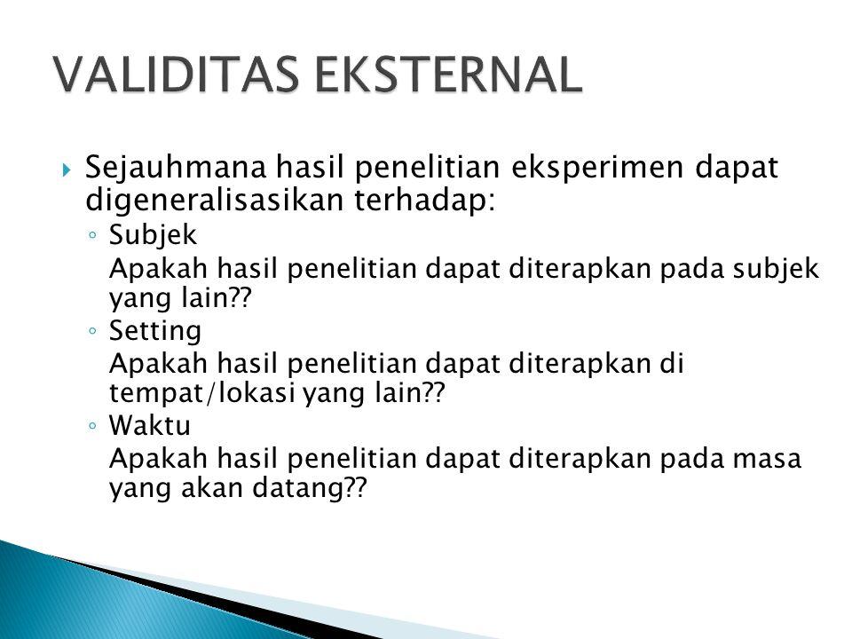 VALIDITAS EKSTERNAL Sejauhmana hasil penelitian eksperimen dapat digeneralisasikan terhadap: Subjek.