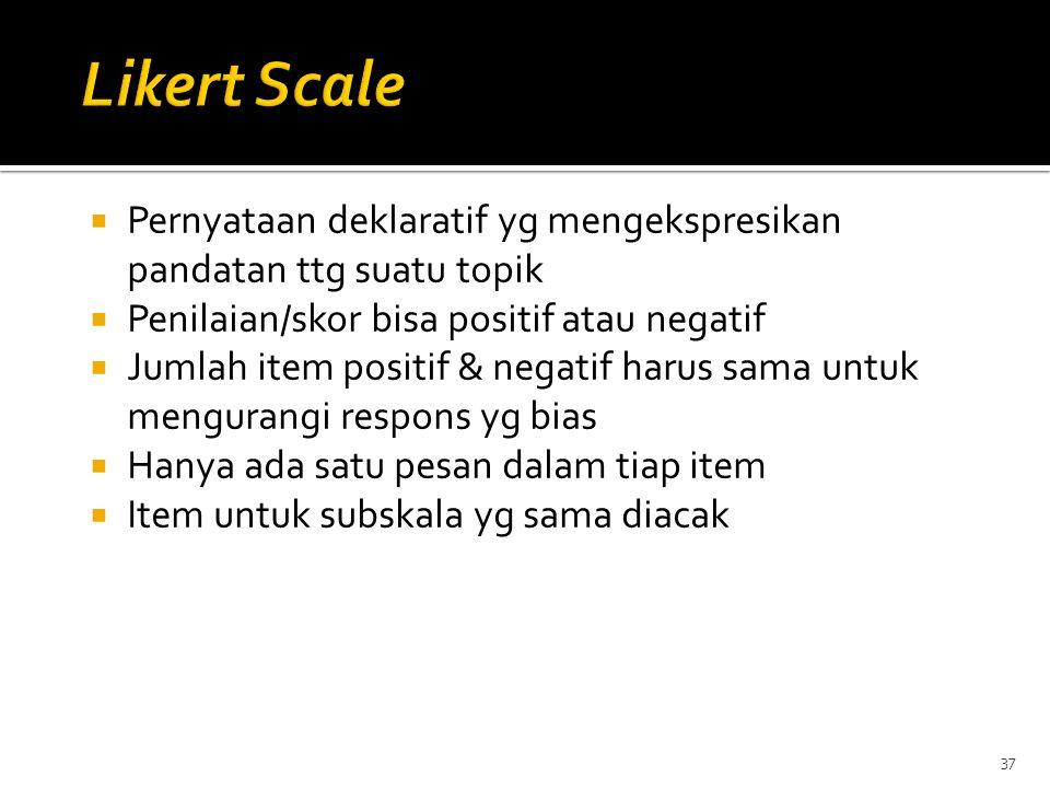 Likert Scale Pernyataan deklaratif yg mengekspresikan pandatan ttg suatu topik. Penilaian/skor bisa positif atau negatif.
