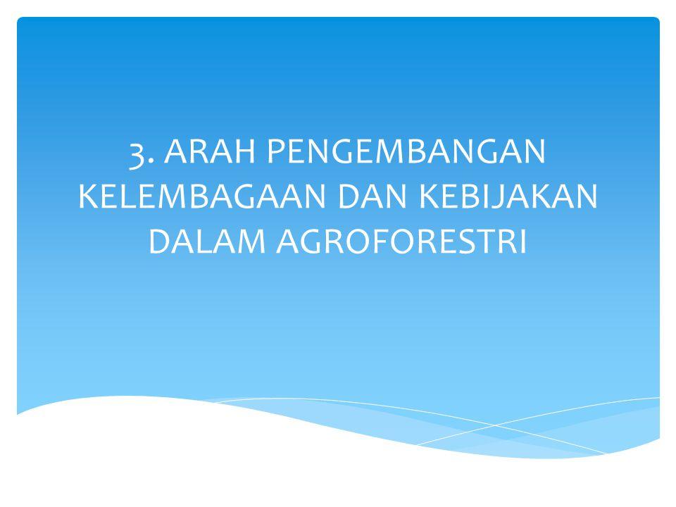 3. ARAH PENGEMBANGAN KELEMBAGAAN DAN KEBIJAKAN DALAM AGROFORESTRI