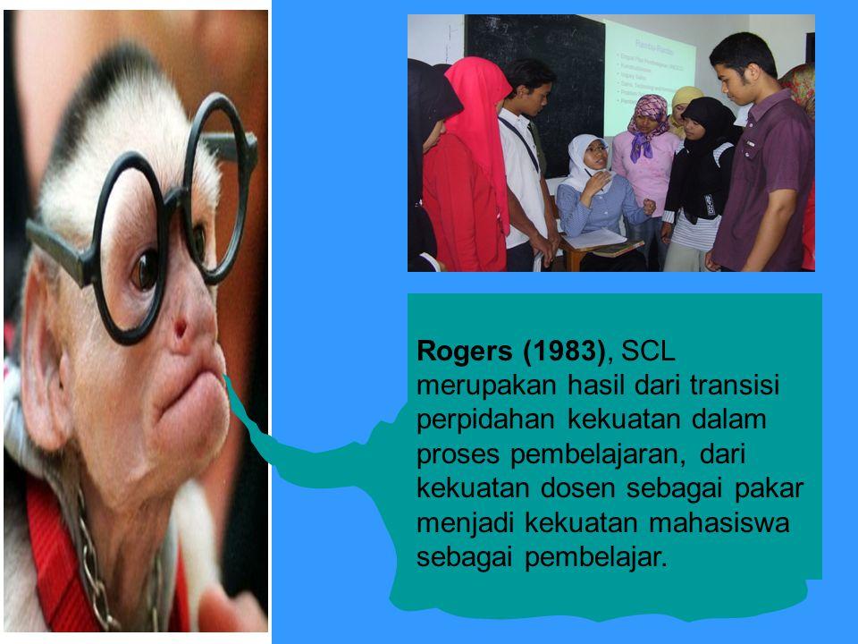 Rogers (1983), SCL merupakan hasil dari transisi perpidahan kekuatan dalam proses pembelajaran, dari kekuatan dosen sebagai pakar menjadi kekuatan mahasiswa sebagai pembelajar.