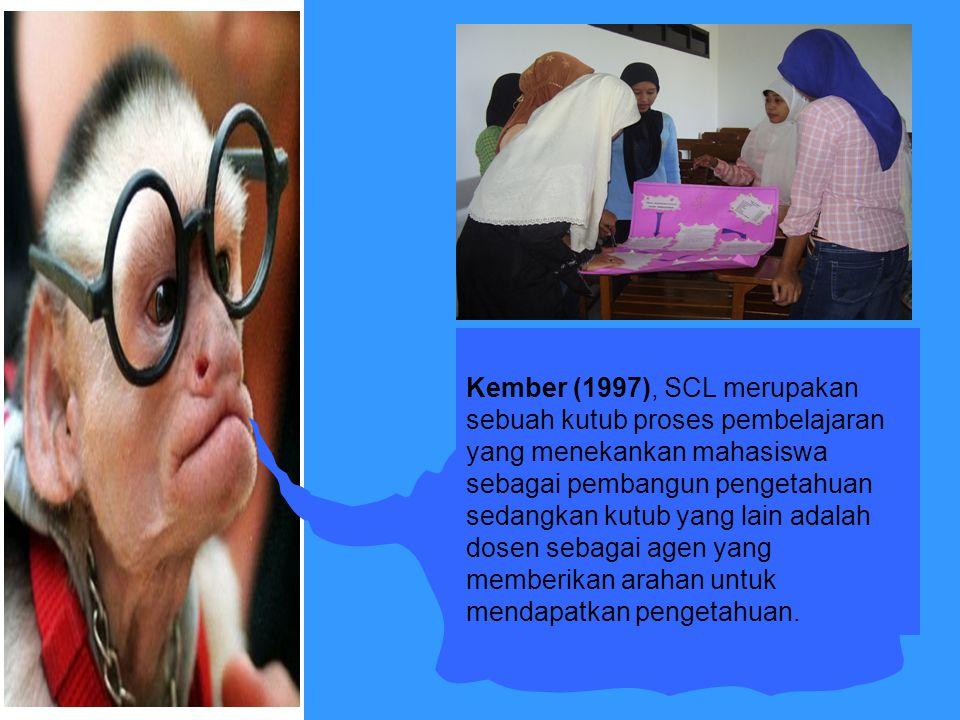 Kember (1997), SCL merupakan sebuah kutub proses pembelajaran yang menekankan mahasiswa sebagai pembangun pengetahuan sedangkan kutub yang lain adalah dosen sebagai agen yang memberikan arahan untuk mendapatkan pengetahuan.