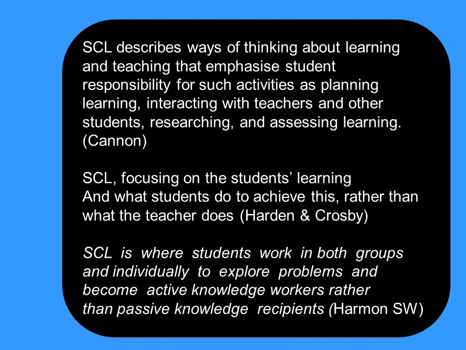 SCL describes ways of thinking about learning and teaching that emphasise student responsibility for such activities as planning learning, interacting with teachers and other students, researching, and assessing learning. (Cannon)