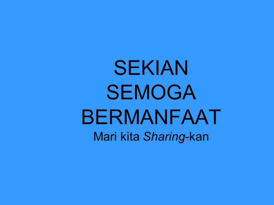 SEKIAN SEMOGA BERMANFAAT Mari kita Sharing-kan