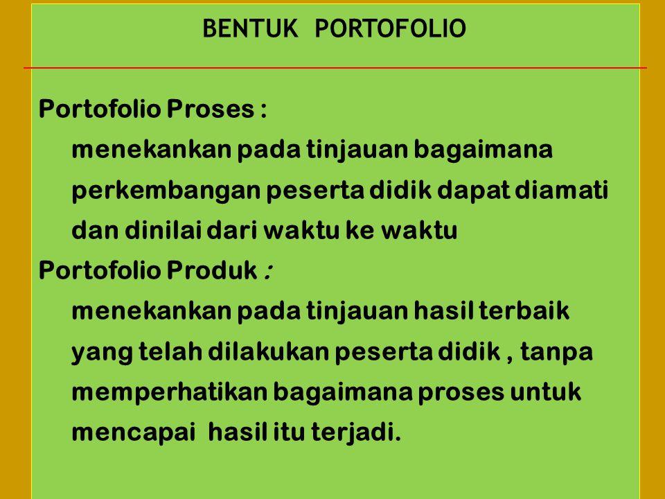 BENTUK PORTOFOLIO Portofolio Proses : menekankan pada tinjauan bagaimana perkembangan peserta didik dapat diamati dan dinilai dari waktu ke waktu.