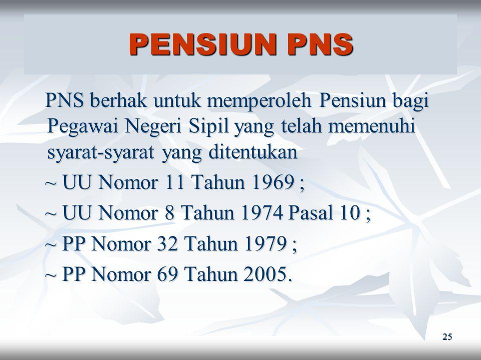 PENSIUN PNS PNS berhak untuk memperoleh Pensiun bagi Pegawai Negeri Sipil yang telah memenuhi syarat-syarat yang ditentukan.