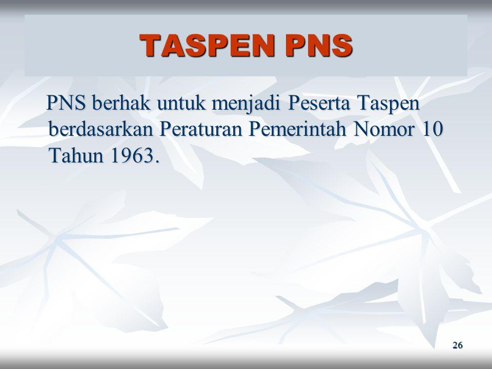TASPEN PNS PNS berhak untuk menjadi Peserta Taspen berdasarkan Peraturan Pemerintah Nomor 10 Tahun 1963.