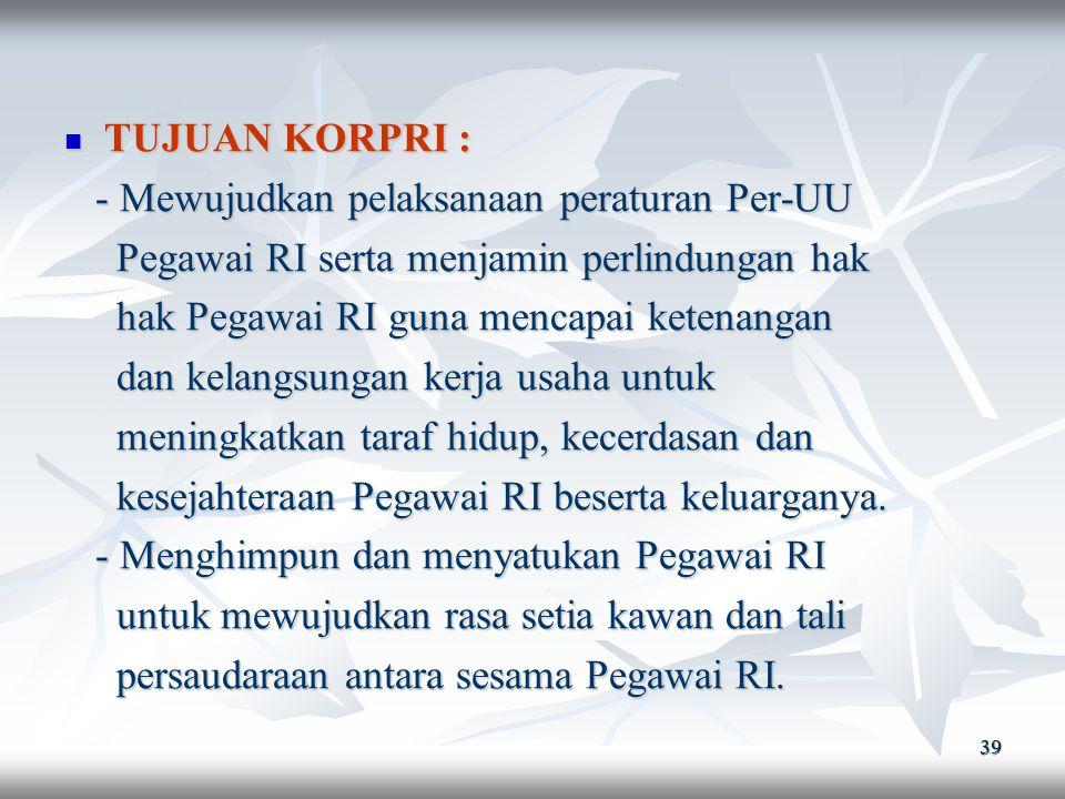 TUJUAN KORPRI : - Mewujudkan pelaksanaan peraturan Per-UU. Pegawai RI serta menjamin perlindungan hak.
