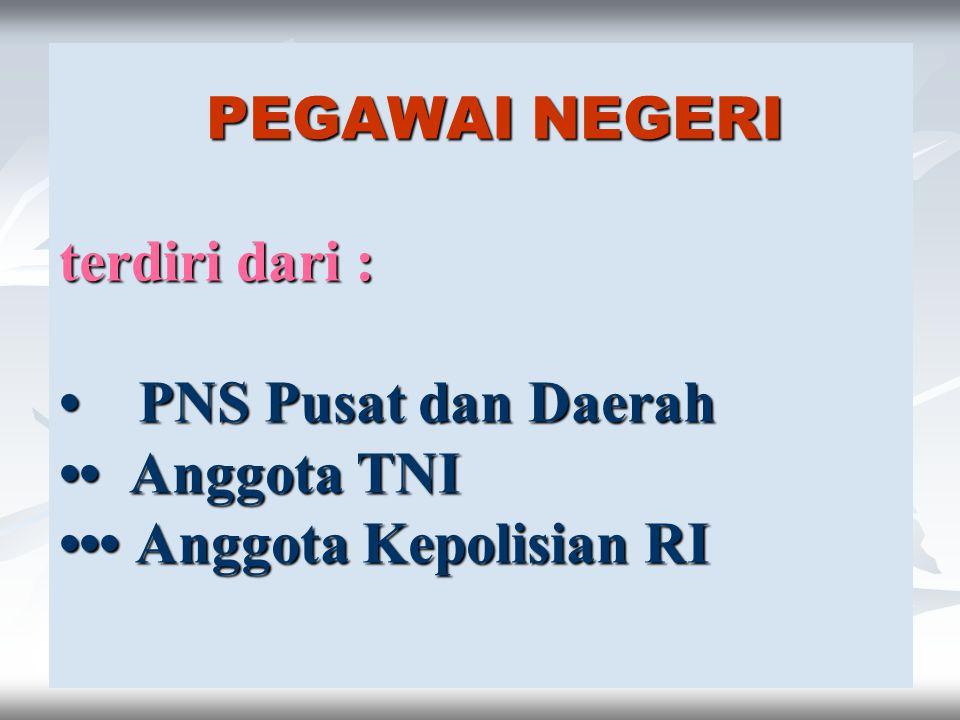 PEGAWAI NEGERI terdiri dari : • PNS Pusat dan Daerah •• Anggota TNI ••• Anggota Kepolisian RI