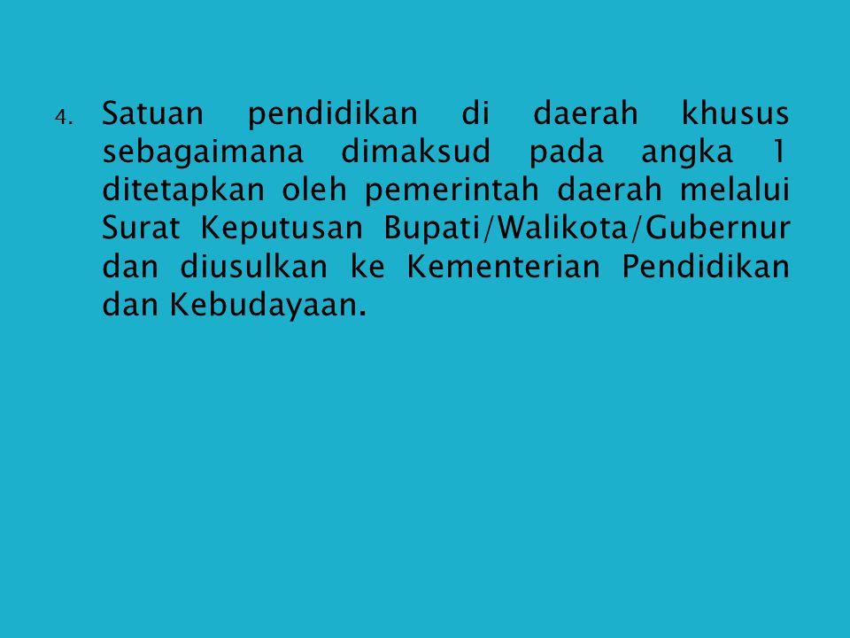 Satuan pendidikan di daerah khusus sebagaimana dimaksud pada angka 1 ditetapkan oleh pemerintah daerah melalui Surat Keputusan Bupati/Walikota/Gubernur dan diusulkan ke Kementerian Pendidikan dan Kebudayaan.
