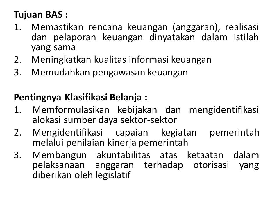 Tujuan BAS : Memastikan rencana keuangan (anggaran), realisasi dan pelaporan keuangan dinyatakan dalam istilah yang sama.
