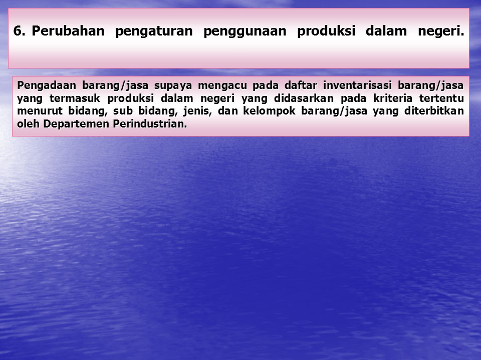 6. Perubahan pengaturan penggunaan produksi dalam negeri.