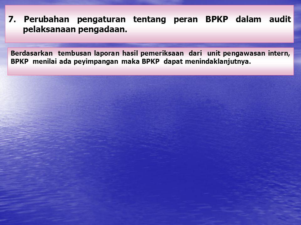 7. Perubahan pengaturan tentang peran BPKP dalam audit pelaksanaan pengadaan.